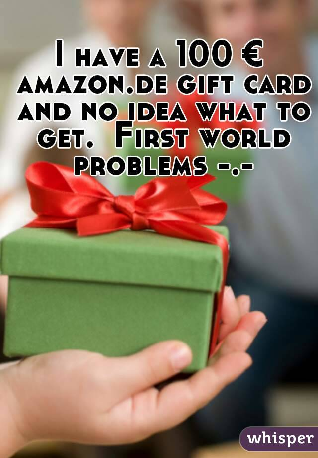 I have a 100 € amazon.de gift card and no idea what to get.  First world problems -.-