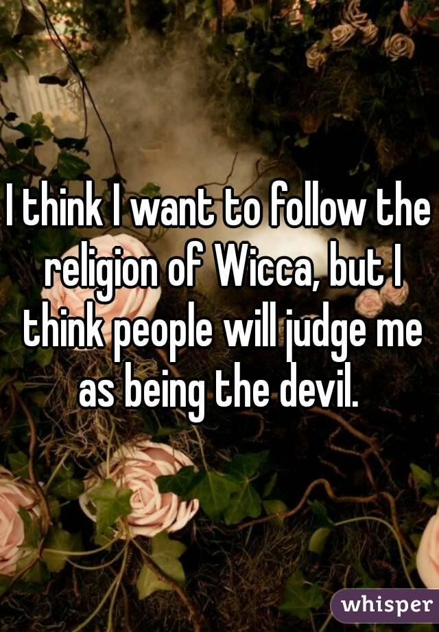I think I want to follow the religion of Wicca, but I think people will judge me as being the devil.