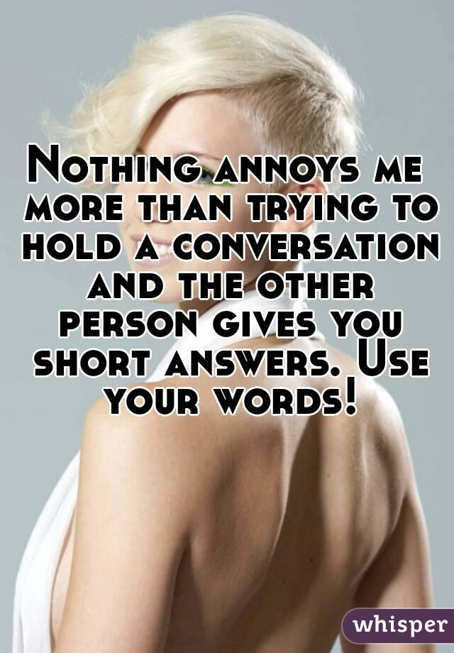 Nothing annoys me more than trying to hold a conversation and the other person gives you short answers. Use your words!
