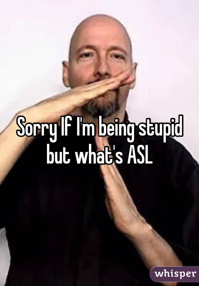 Sorry If I'm being stupid but what's ASL