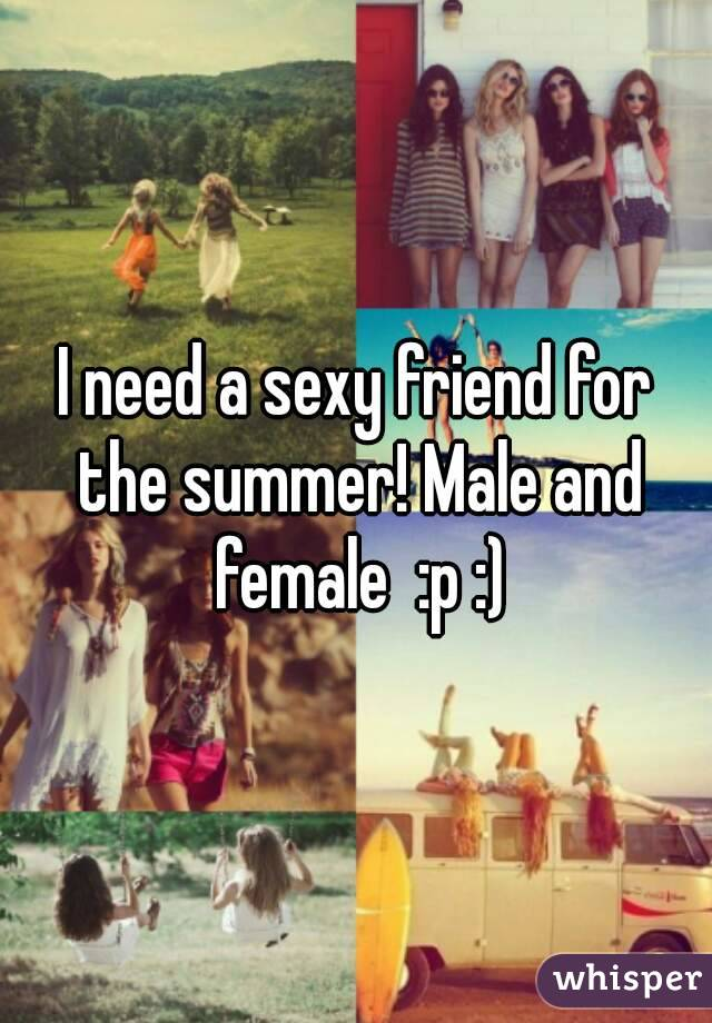 I need a sexy friend for the summer! Male and female  :p :)