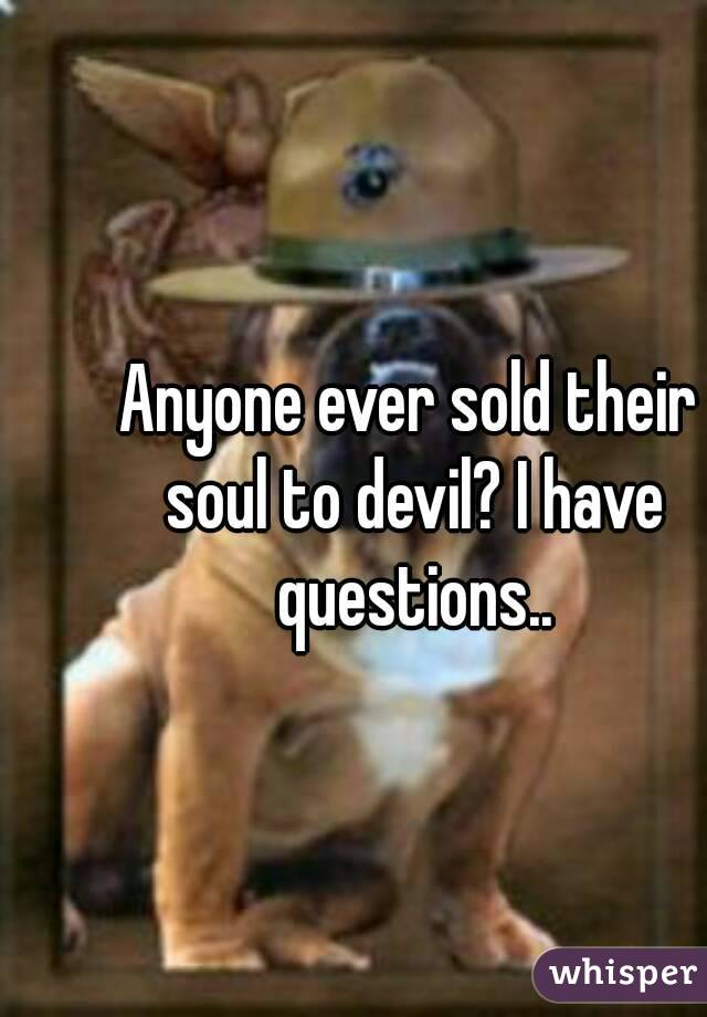 Anyone ever sold their soul to devil? I have questions..