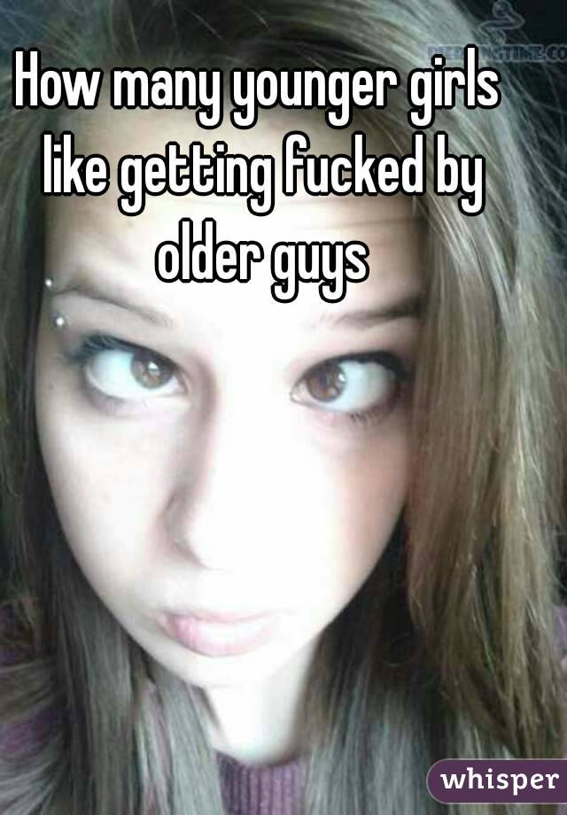 How many younger girls like getting fucked by older guys