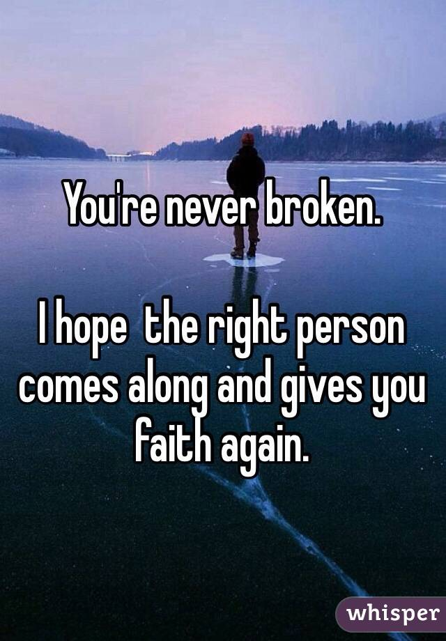 You're never broken.  I hope  the right person comes along and gives you faith again.