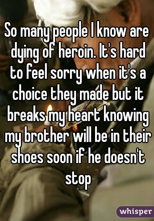 So many people I know are dying of heroin. It's hard to feel sorry when it's a choice they made but it breaks my heart knowing my brother will be in their shoes soon if he doesn't stop
