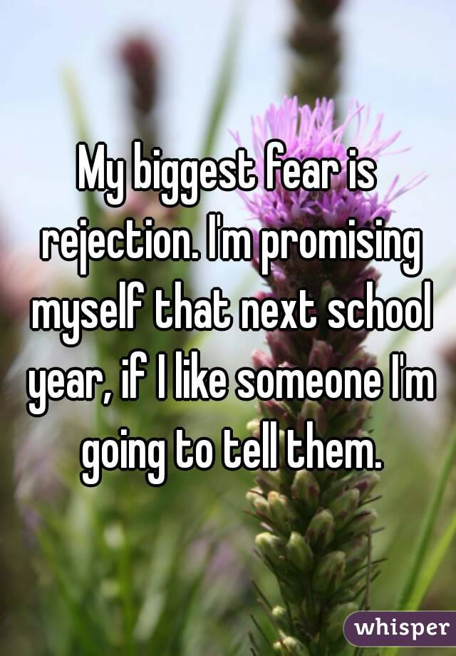My biggest fear is rejection. I'm promising myself that next school year, if I like someone I'm going to tell them.