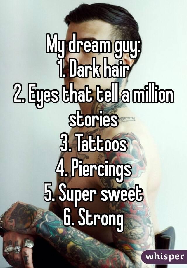 My dream guy: 1. Dark hair 2. Eyes that tell a million stories 3. Tattoos  4. Piercings  5. Super sweet 6. Strong