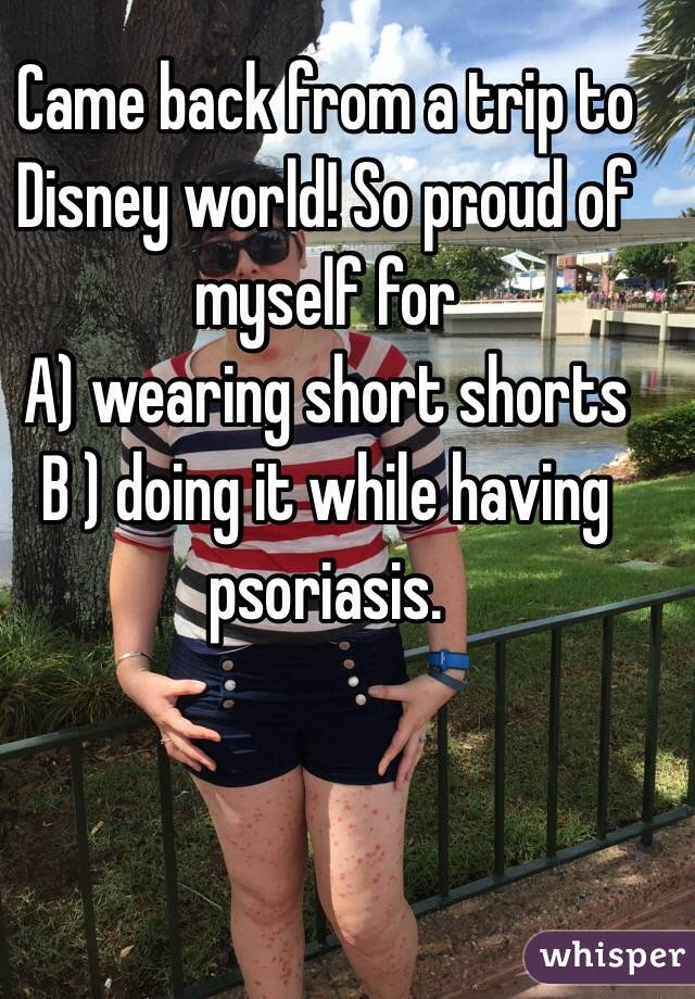 Came back from a trip to Disney world! So proud of myself for A) wearing short shorts B ) doing it while having psoriasis.
