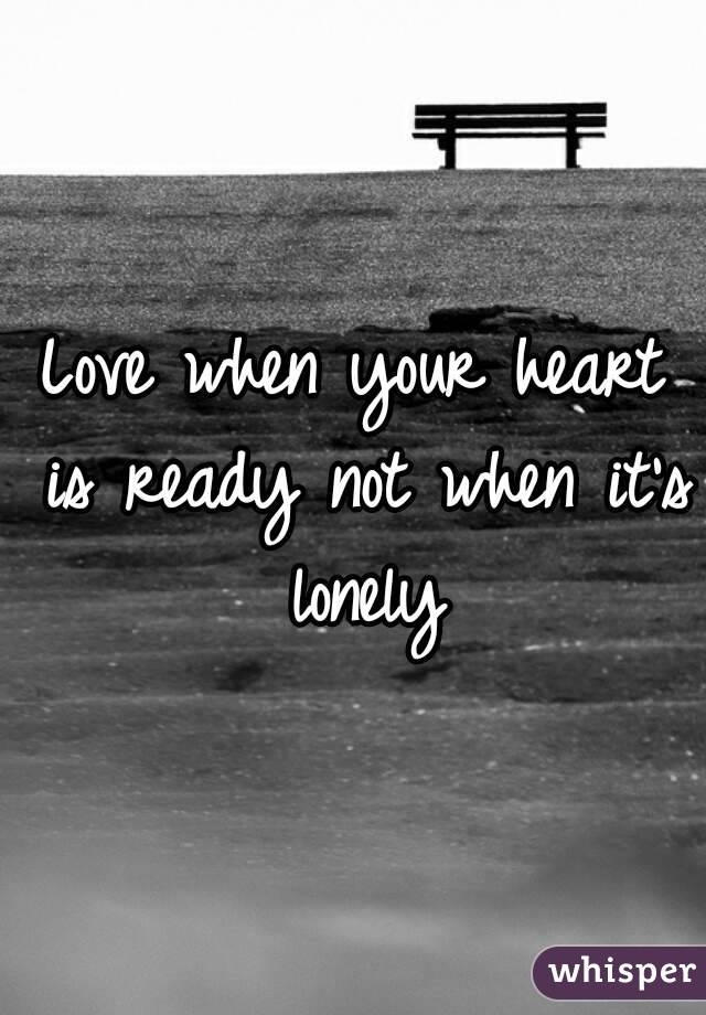 Love when your heart is ready not when it's lonely