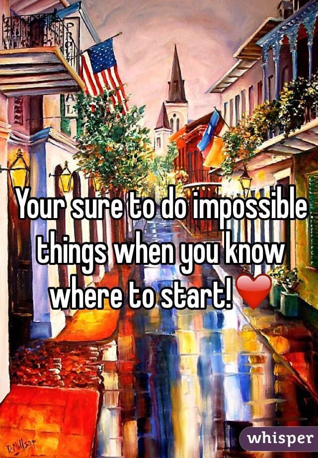 Your sure to do impossible things when you know where to start!❤️