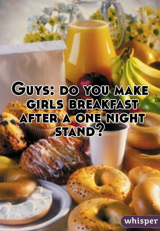 Guys: do you make girls breakfast after a one night stand?