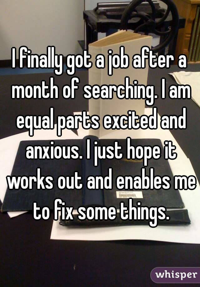 I finally got a job after a month of searching. I am equal parts excited and anxious. I just hope it works out and enables me to fix some things.
