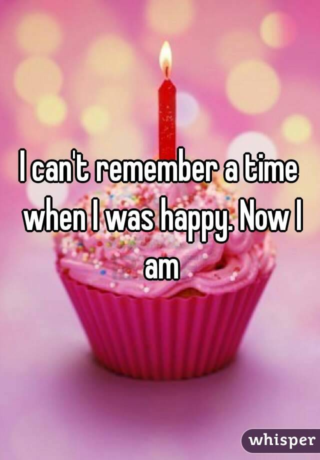 I can't remember a time when I was happy. Now I am