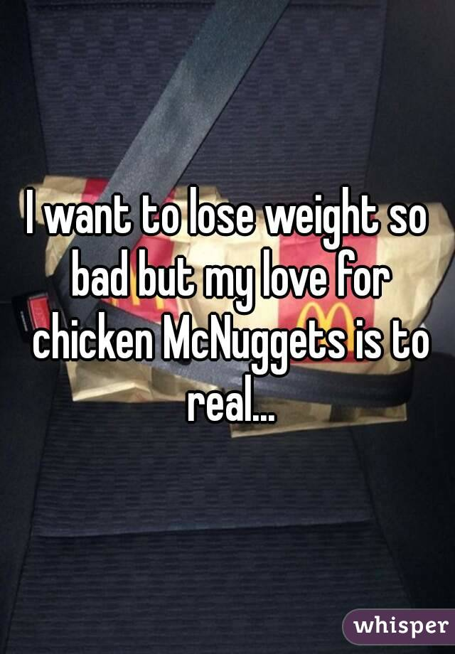 I want to lose weight so bad but my love for chicken McNuggets is to real...