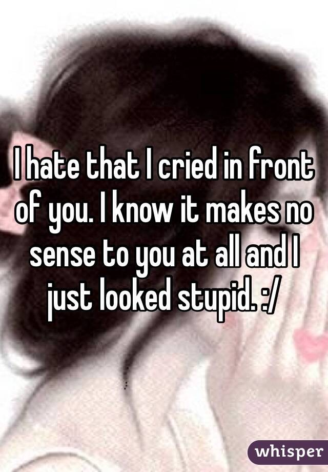 I hate that I cried in front of you. I know it makes no sense to you at all and I just looked stupid. :/