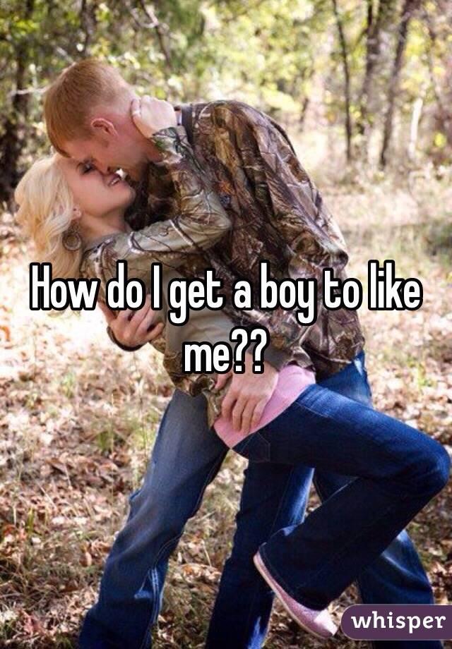 How do I get a boy to like me??