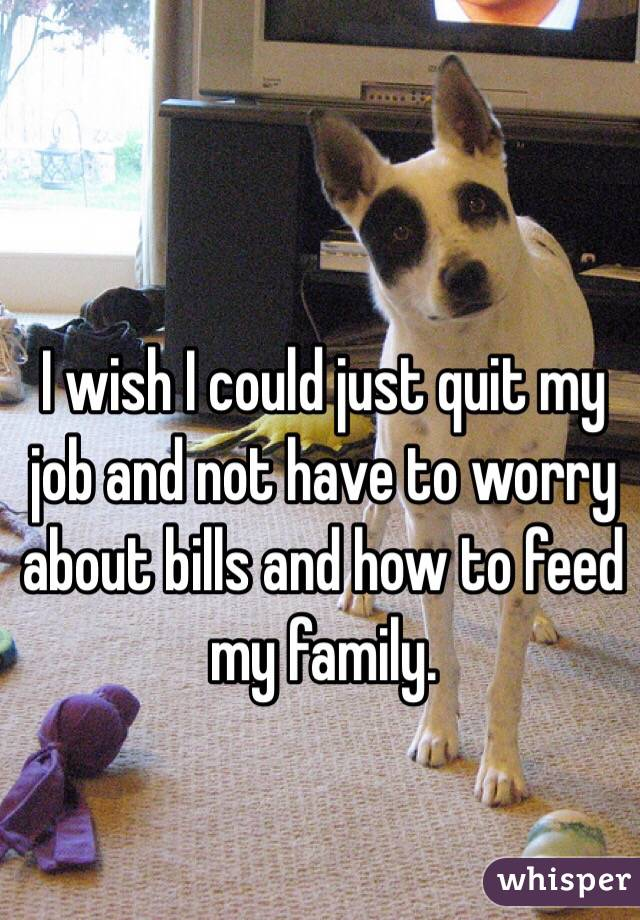 I wish I could just quit my job and not have to worry about bills and how to feed my family.