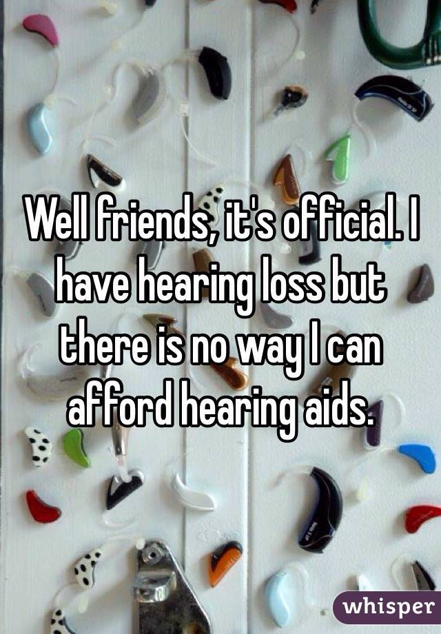 Well friends, it's official. I have hearing loss but there is no way I can afford hearing aids.