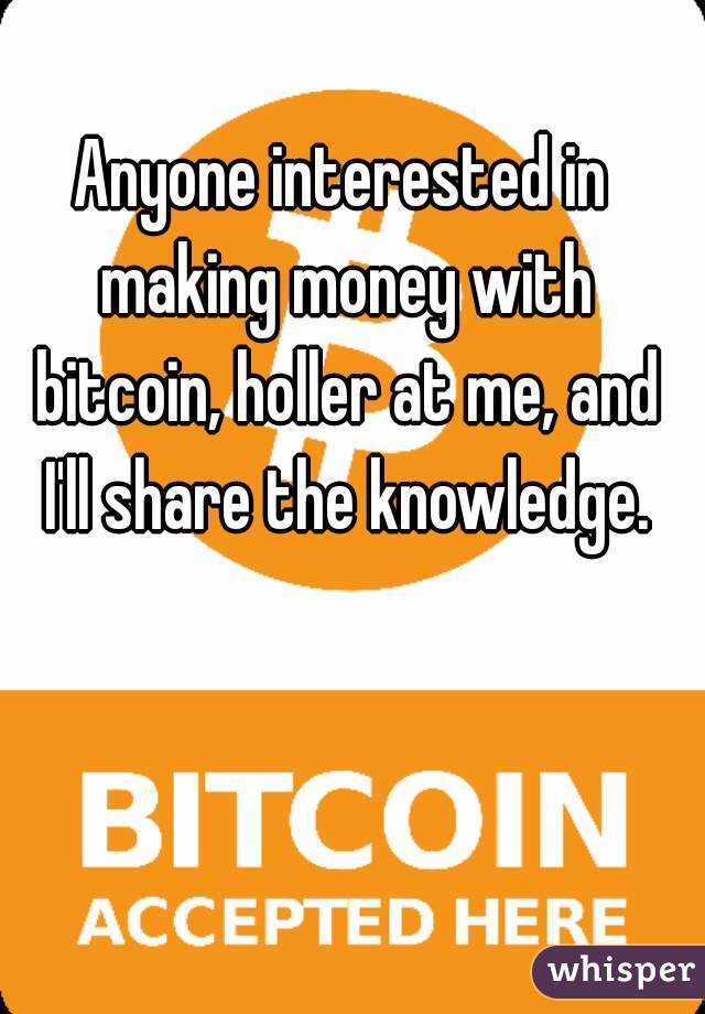 Anyone interested in making money with bitcoin, holler at me, and I'll share the knowledge.