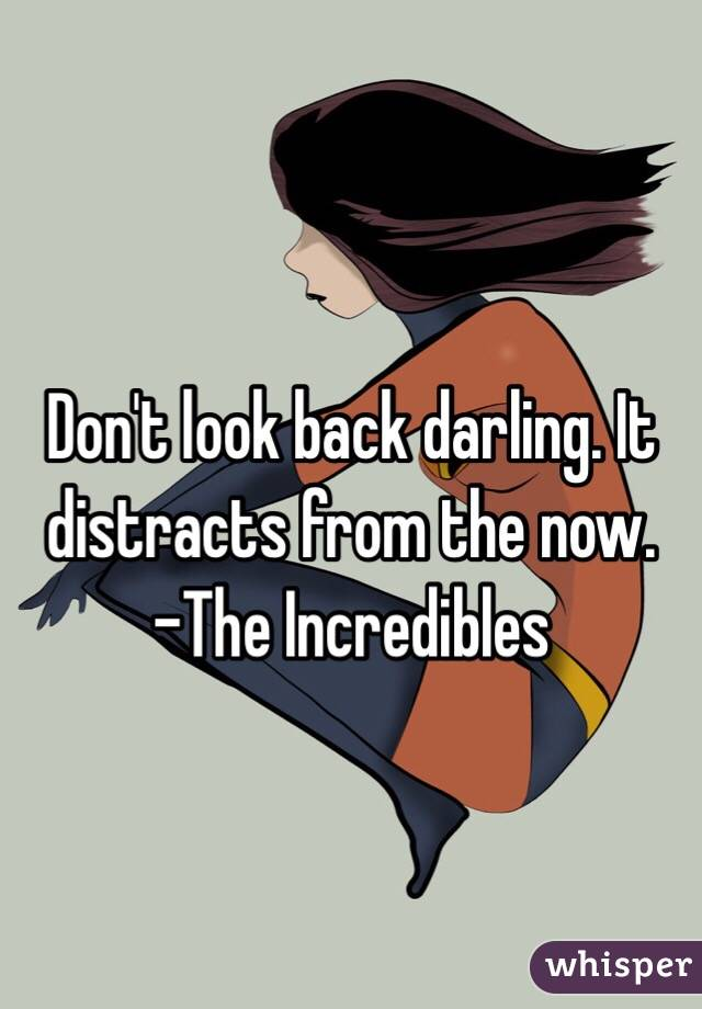 Don't look back darling. It distracts from the now. -The Incredibles