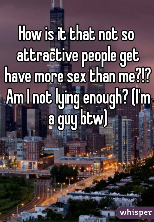 How is it that not so attractive people get have more sex than me?!? Am I not lying enough? (I'm a guy btw)