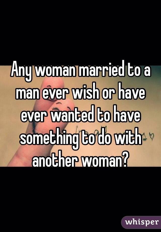 Any woman married to a man ever wish or have ever wanted to have something to do with another woman?