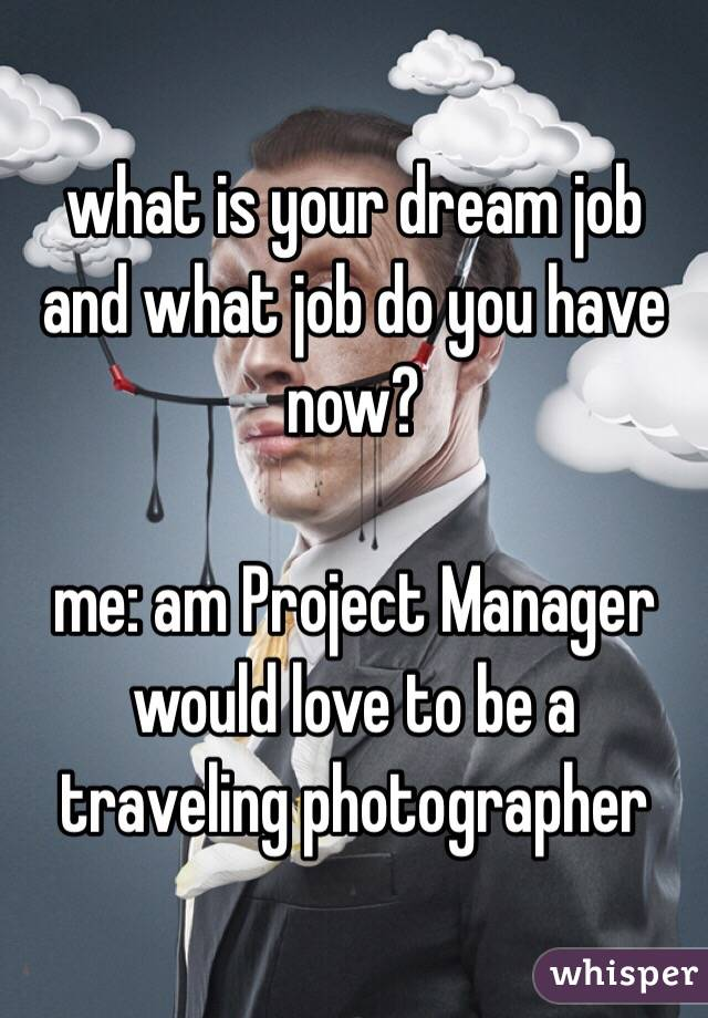 what is your dream job  and what job do you have now?  me: am Project Manager would love to be a traveling photographer
