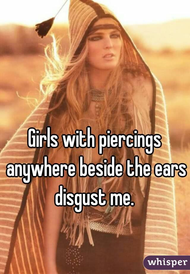 Girls with piercings anywhere beside the ears disgust me.