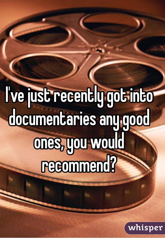 I've just recently got into documentaries any good ones, you would recommend?