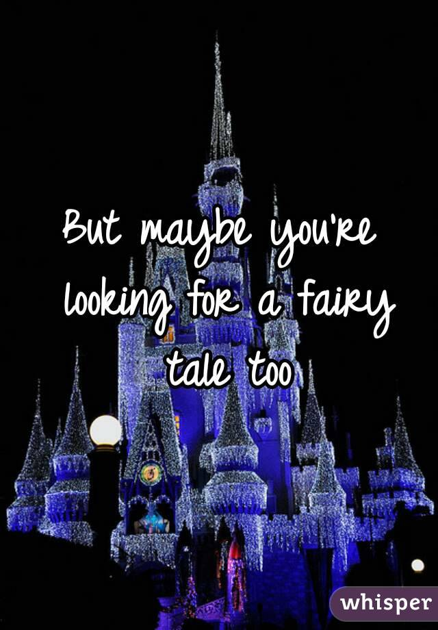 But maybe you're looking for a fairy tale too