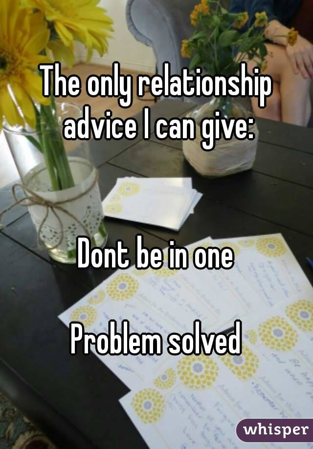 The only relationship advice I can give:   Dont be in one  Problem solved