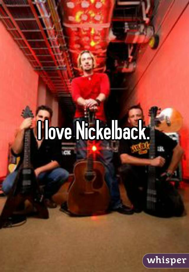 I love Nickelback.