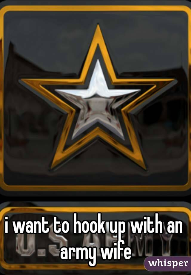 i want to hook up with an army wife