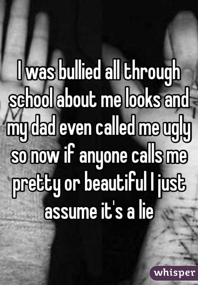 I was bullied all through school about me looks and my dad even called me ugly so now if anyone calls me pretty or beautiful I just assume it's a lie