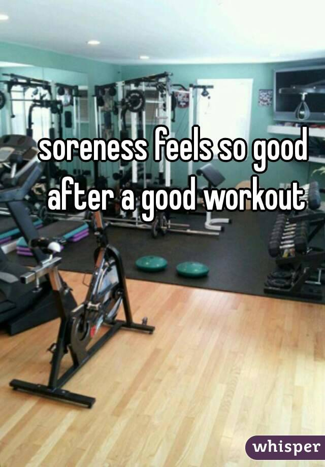 soreness feels so good after a good workout