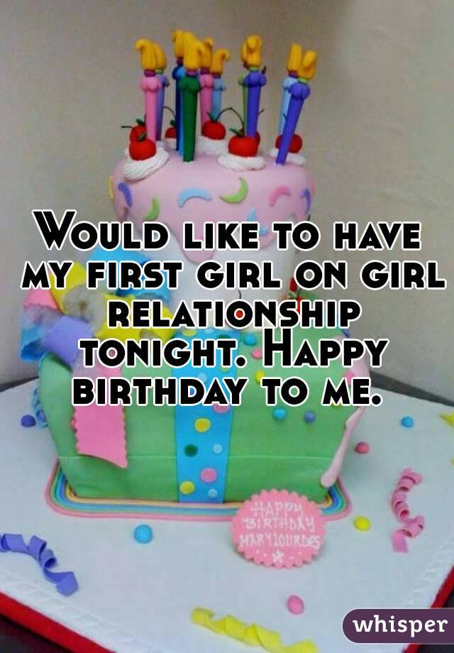 Would like to have my first girl on girl relationship tonight. Happy birthday to me.