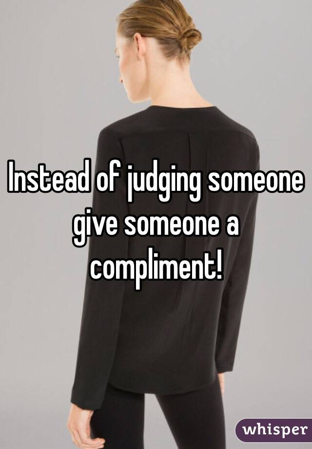 Instead of judging someone give someone a compliment!
