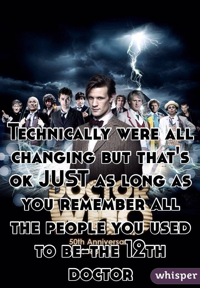 Technically were all changing but that's ok JUST as long as you remember all the people you used to be-the 12th doctor