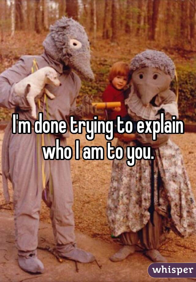I'm done trying to explain who I am to you.