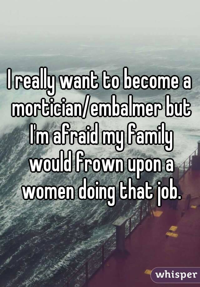 I really want to become a mortician/embalmer but I'm afraid my family would frown upon a women doing that job.