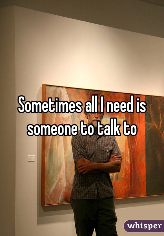 Sometimes all I need is someone to talk to