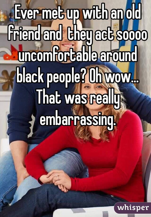 Ever met up with an old friend and  they act soooo uncomfortable around black people? Oh wow... That was really embarrassing.