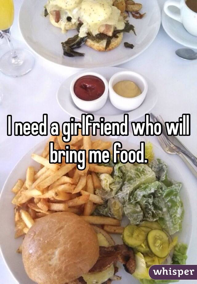 I need a girlfriend who will bring me food.