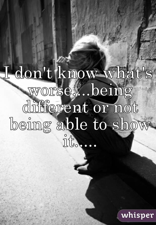 I don't know what's worse....being different or not being able to show it.....