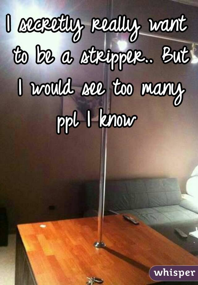 I secretly really want to be a stripper.. But I would see too many ppl I know