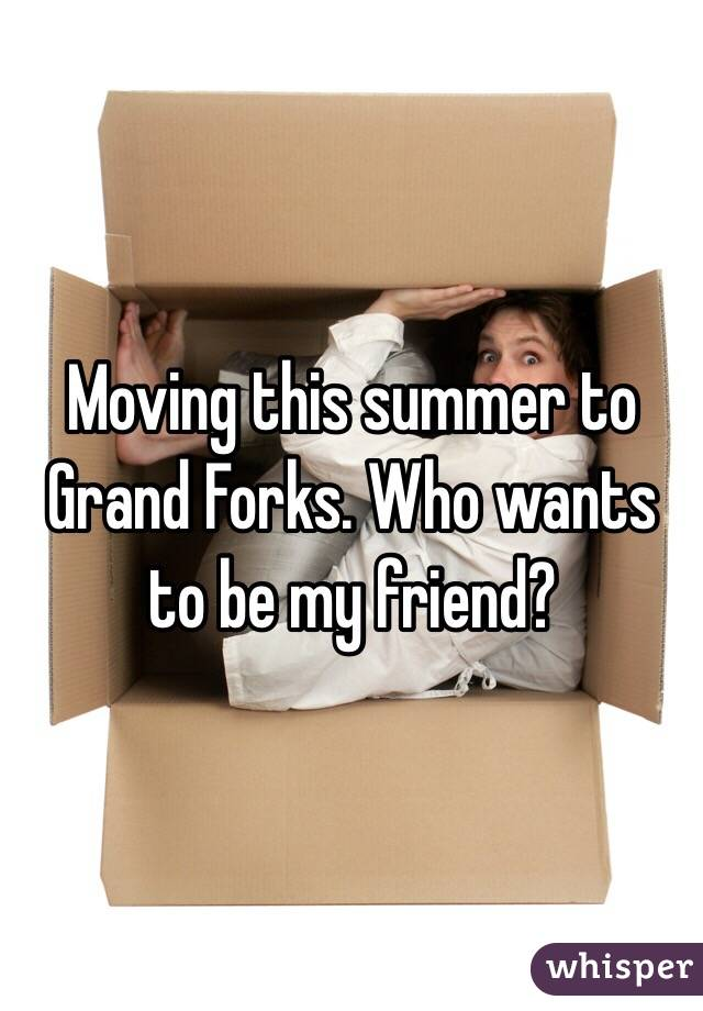 Moving this summer to Grand Forks. Who wants to be my friend?