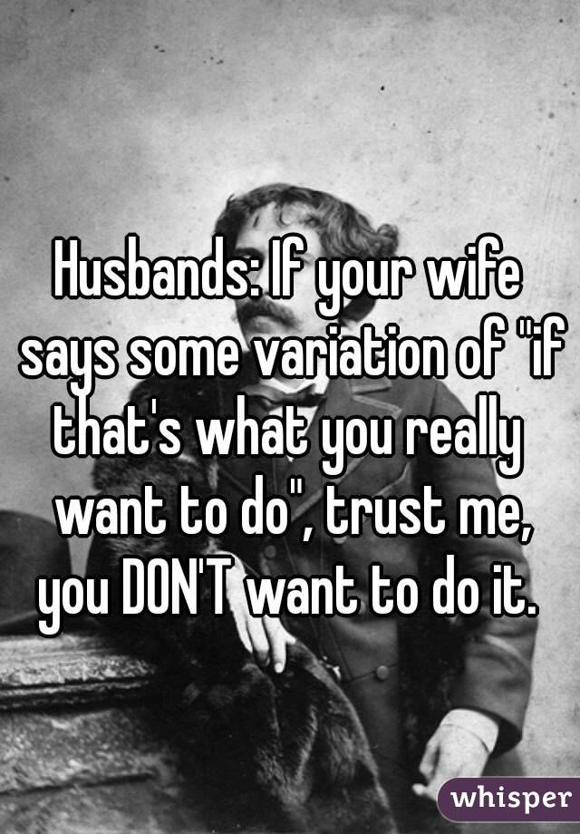 """Husbands: If your wife says some variation of """"if that's what you really  want to do"""", trust me, you DON'T want to do it."""