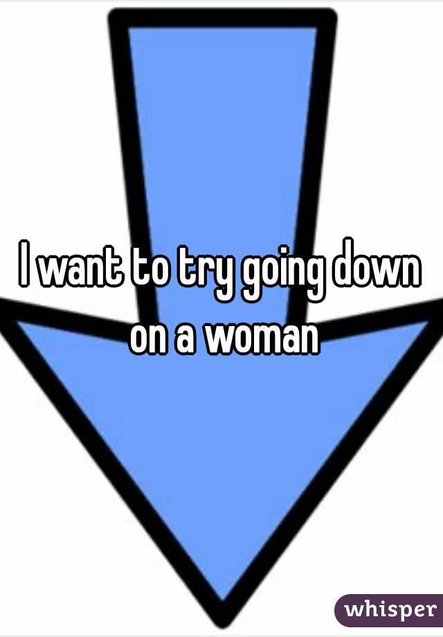 I want to try going down on a woman