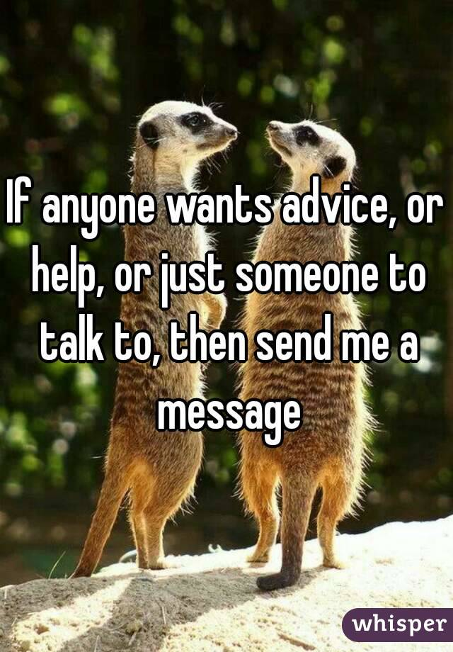 If anyone wants advice, or help, or just someone to talk to, then send me a message