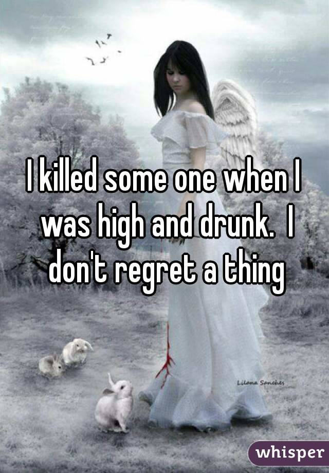 I killed some one when I was high and drunk.  I don't regret a thing
